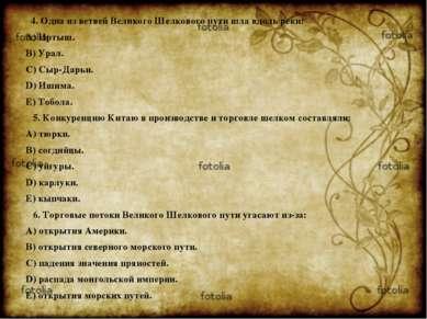 4. Одна из ветвей Великого Шелкового пути шла вдоль реки: A) Иртыш. B) Урал. ...