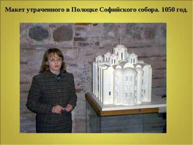 Макет утраченного в Полоцке Софийского собора. 1050 год.