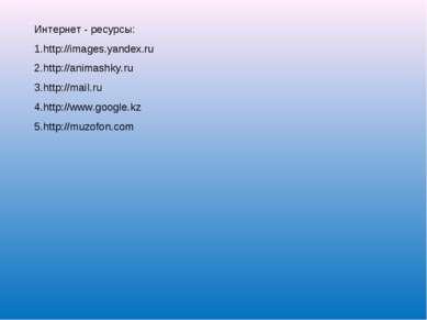 Интернет - ресурсы: http://images.yandex.ru http://animashky.ru http://mail.r...