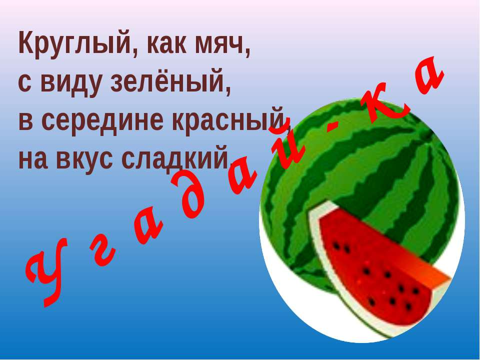 Круглый, как мяч, с виду зелёный, в середине красный, на вкус сладкий. У г а ...