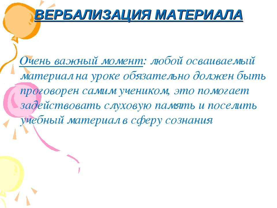 ВЕРБАЛИЗАЦИЯ МАТЕРИАЛА Очень важный момент: любой осваиваемый материал на уро...
