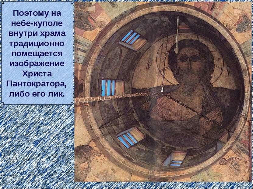 Поэтому на небе-куполе внутри храма традиционно помещается изображение Христа...