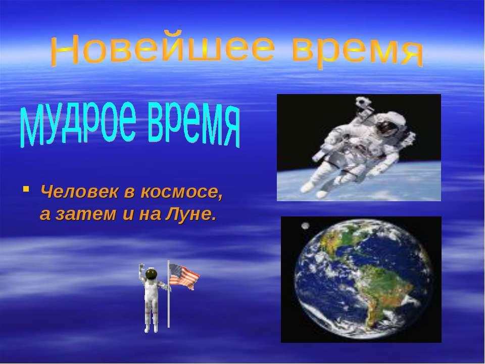 Человек в космосе, а затем и на Луне.