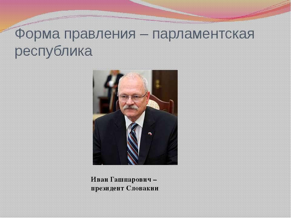 Форма правления – парламентская республика Иван Гашпарович – президент Словакии