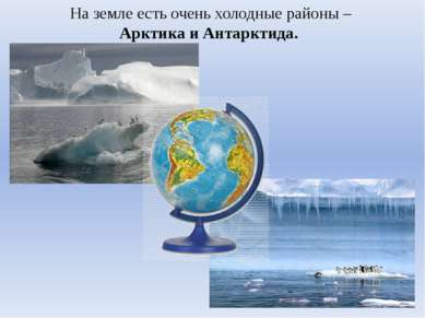 На земле есть очень холодные районы – Арктика и Антарктида.
