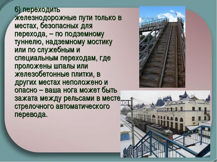 6) переходить железнодорожные пути только в местах, безопасных для перехода, ...