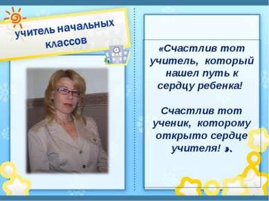 «Счастлив тот учитель, который нашел путь к сердцу ребенка! Счастлив тот учен...