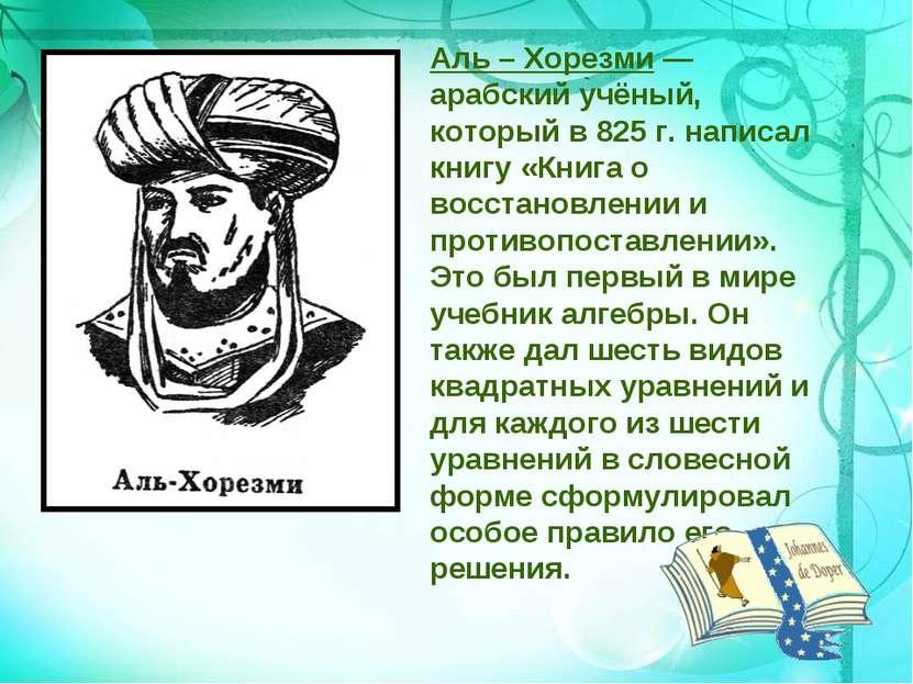 Аль – Хорезми — арабский учёный, который в 825 г. написал книгу «Книга о восс...