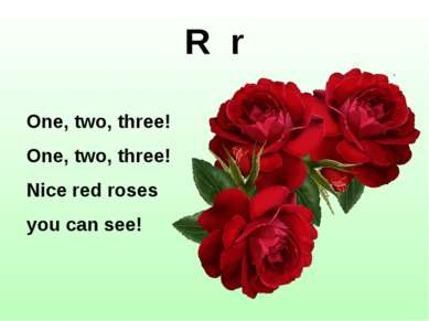 R r One, two, three! One, two, three! Nice red roses you can see!