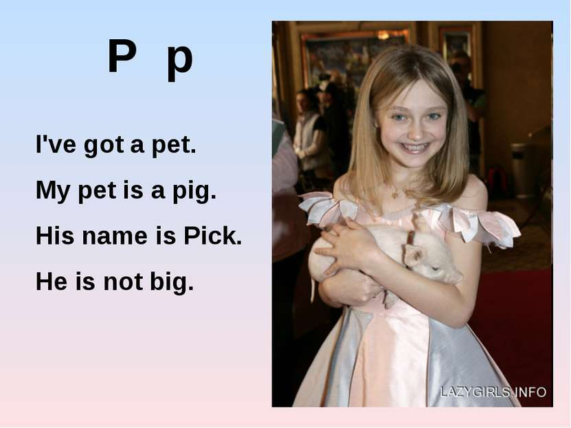 P p I've got a pet. My pet is a pig. His name is Pick. He is not big.