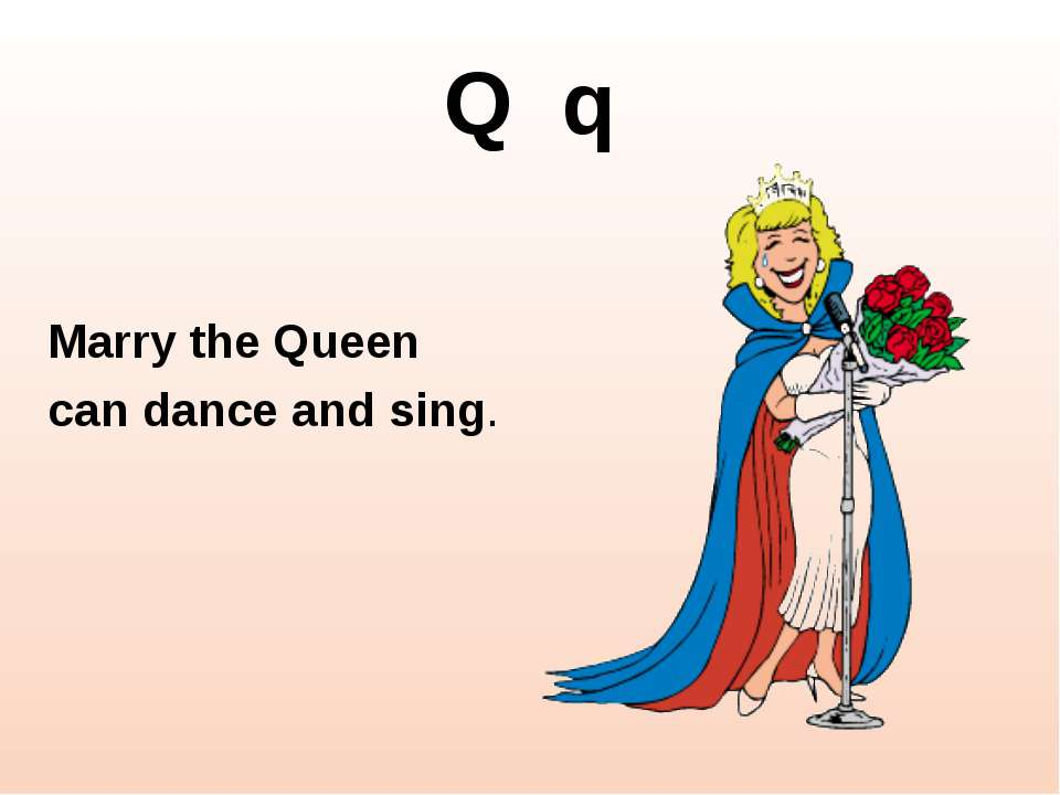 Q q Marry the Queen can dance and sing.