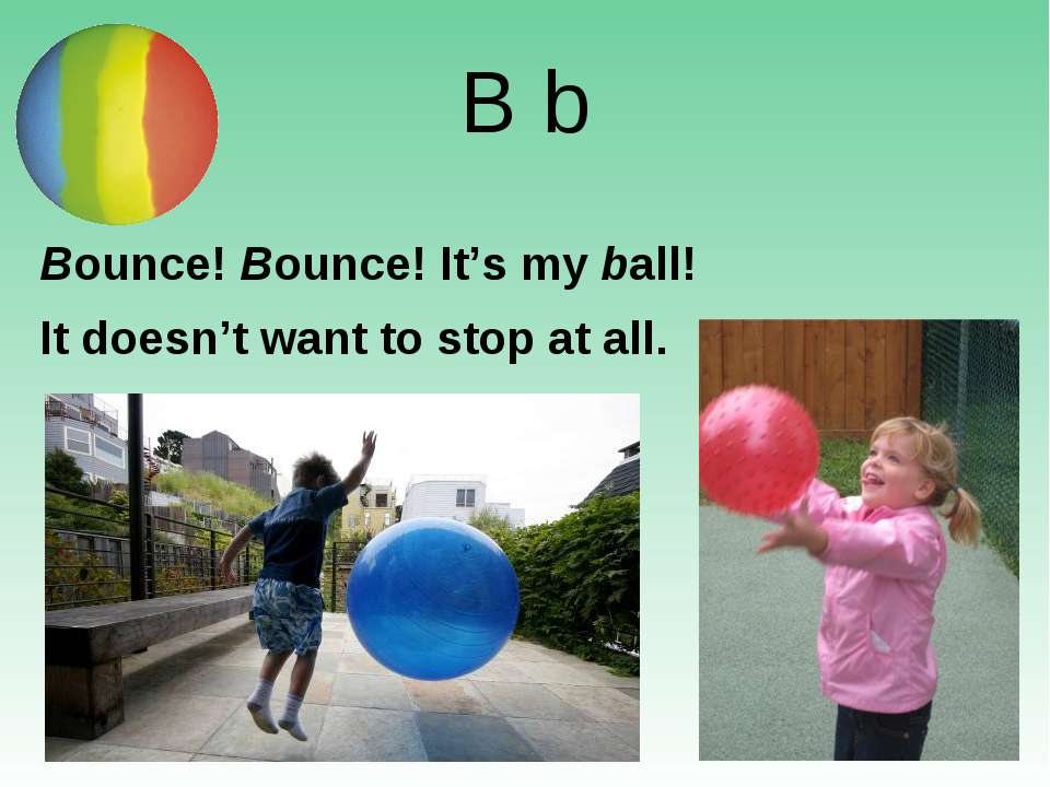 B b Bounce! Bounce! It's my ball! It doesn't want to stop at all.