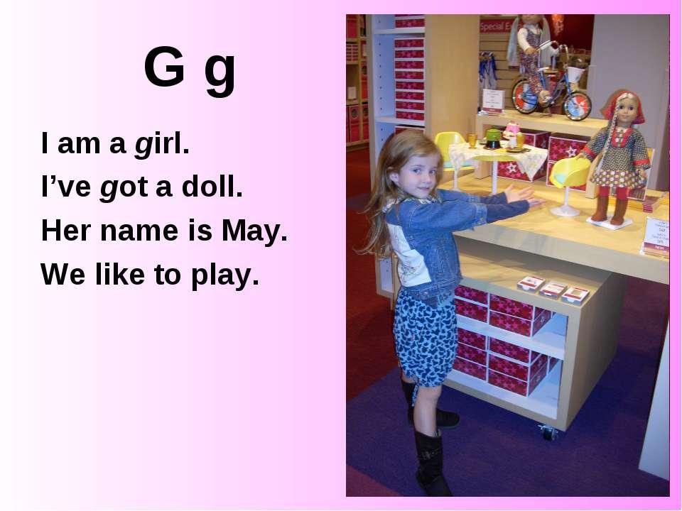 G g I am a girl. I've got a doll. Her name is May. We like to play.