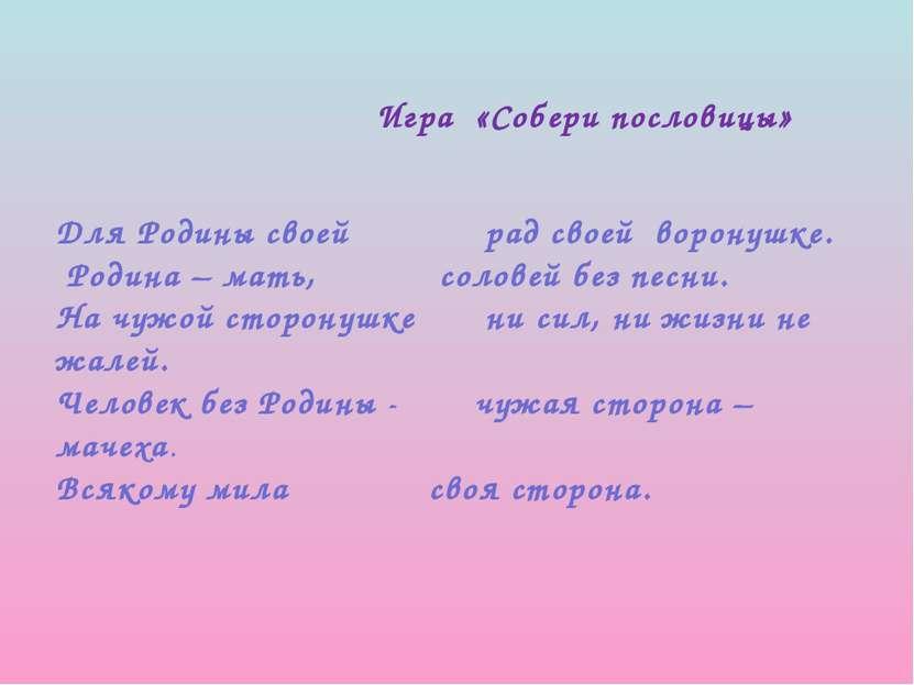 Игра «Собери пословицы» Для Родины своей рад своей воронушке. Родина – мать, ...