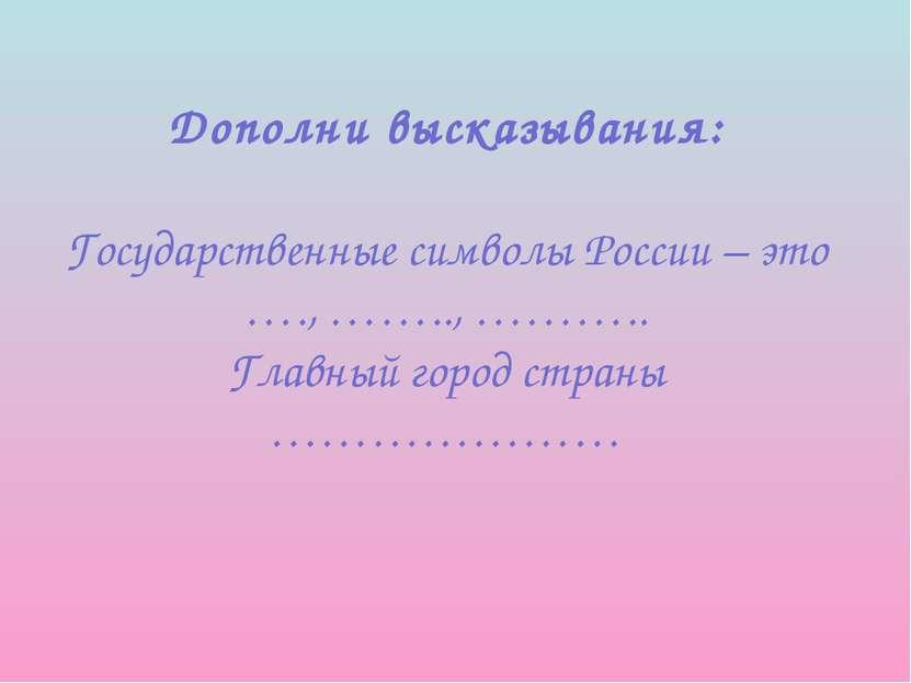 Дополни высказывания: Государственные символы России – это …., …….., ……….. Гл...