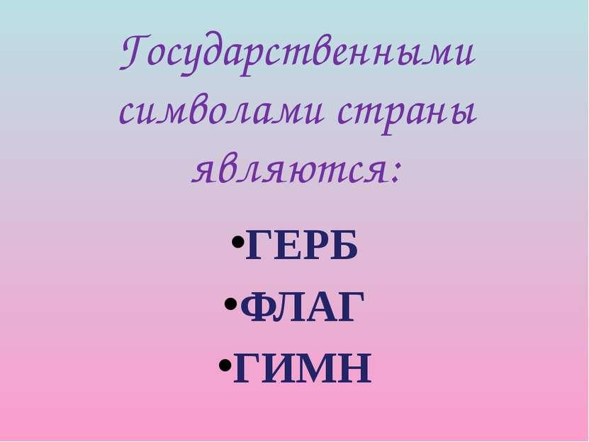 Государственными символами страны являются: ГЕРБ ФЛАГ ГИМН