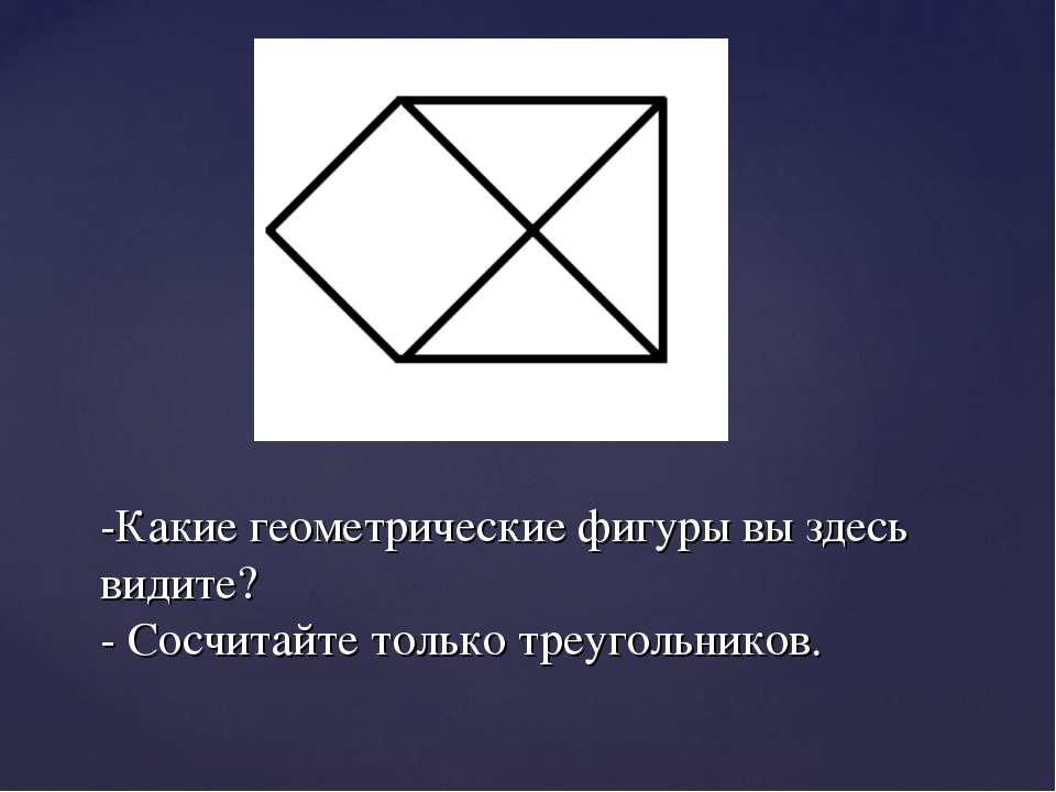 -Какие геометрические фигуры вы здесь видите? - Сосчитайте только треугольников.