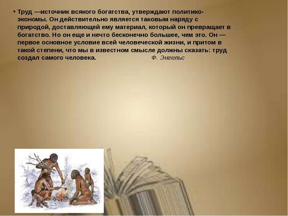 Труд —источник всякого богатства, утверждают политико-экономы. Он действитель...
