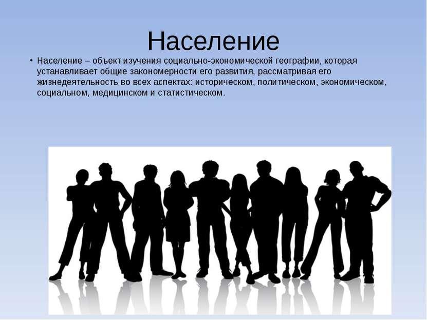Население Население – объект изучения социально-экономической географии, кото...