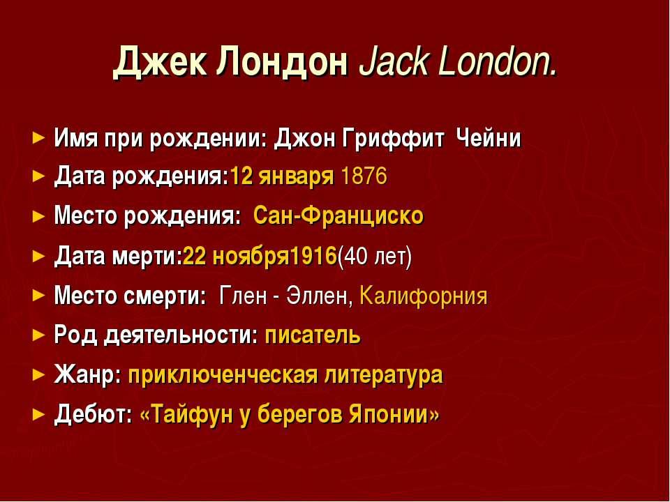 Джек Лондон Jack London. Имя при рождении: Джон Гриффит Чейни Дата рождения:1...