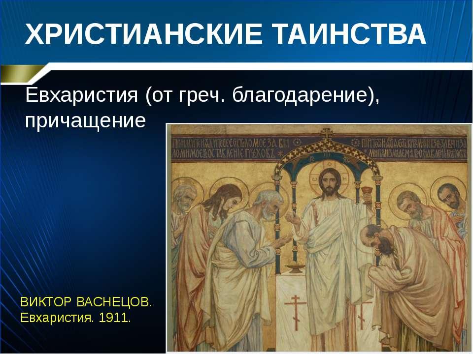 ХРИСТИАНСКИЕ ТАИНСТВА Евхаристия (от греч. благодарение), причащение ВИКТОР В...