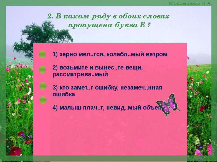 2. В каком ряду в обоих словах пропущена буква Е ? 1) зерно мелЕтся, колеблЕм...