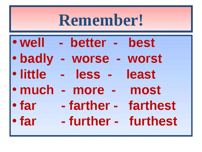 Remember! well - better - best badly - worse - worst little - less - least mu...