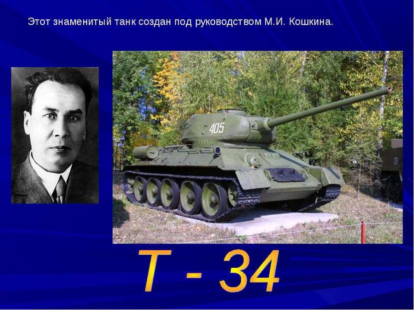 Этот знаменитый танк создан под руководством М.И. Кошкина.