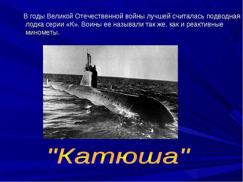 В годы Великой Отечественной войны лучшей считалась подводная лодка серии «К»...