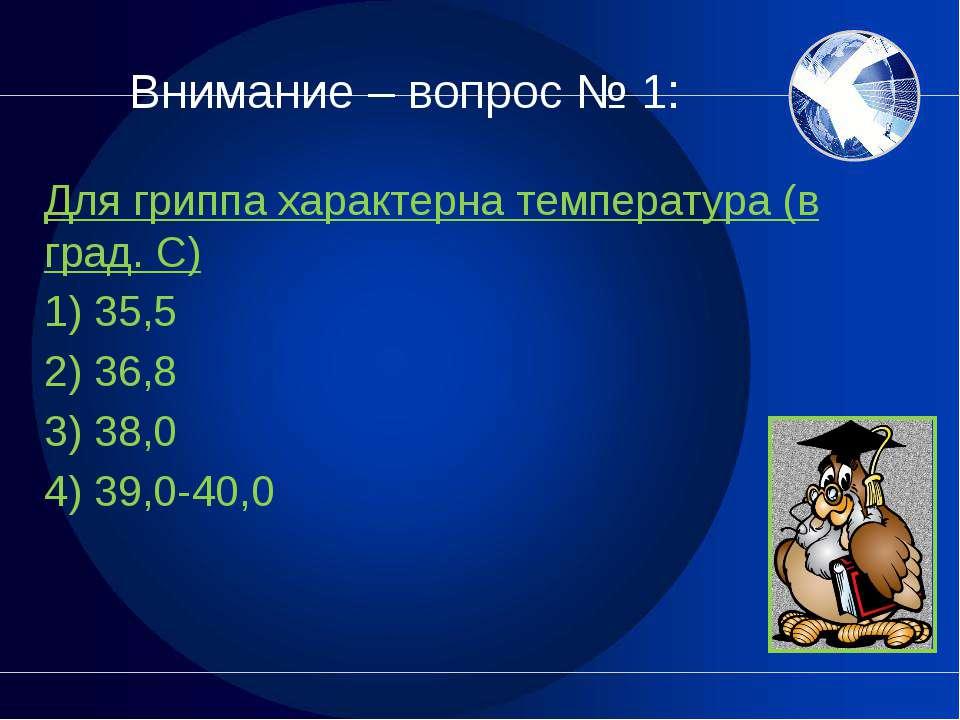 Внимание – вопрос № 1: Для гриппа характерна температура (в град. С) 1) 35,5 ...