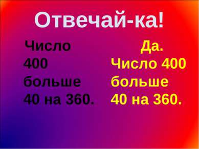 Отвечай-ка! Число 400 больше 40 на 360. Да. Число 400 больше 40 на 360.