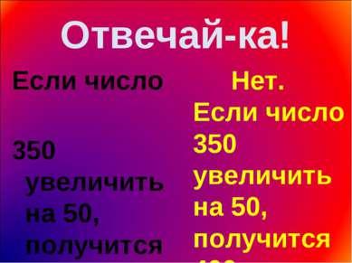 Отвечай-ка! Если число 350 увеличить на 50, получится 300. Нет. Если число 35...