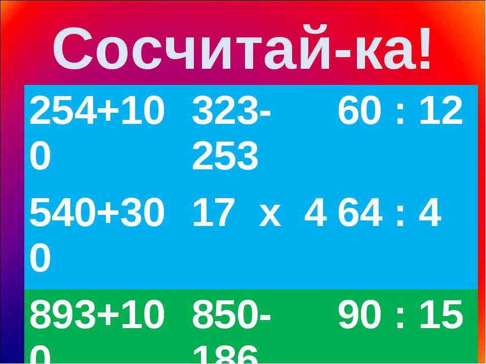 Сосчитай-ка! 254+100 323-253 60 : 12 540+300 17 х 4 64 : 4 893+100 850-186 90...