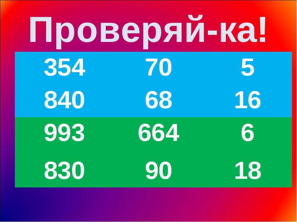 Проверяй-ка! 354 70 5 840 68 16 993 664 6 830 90 18