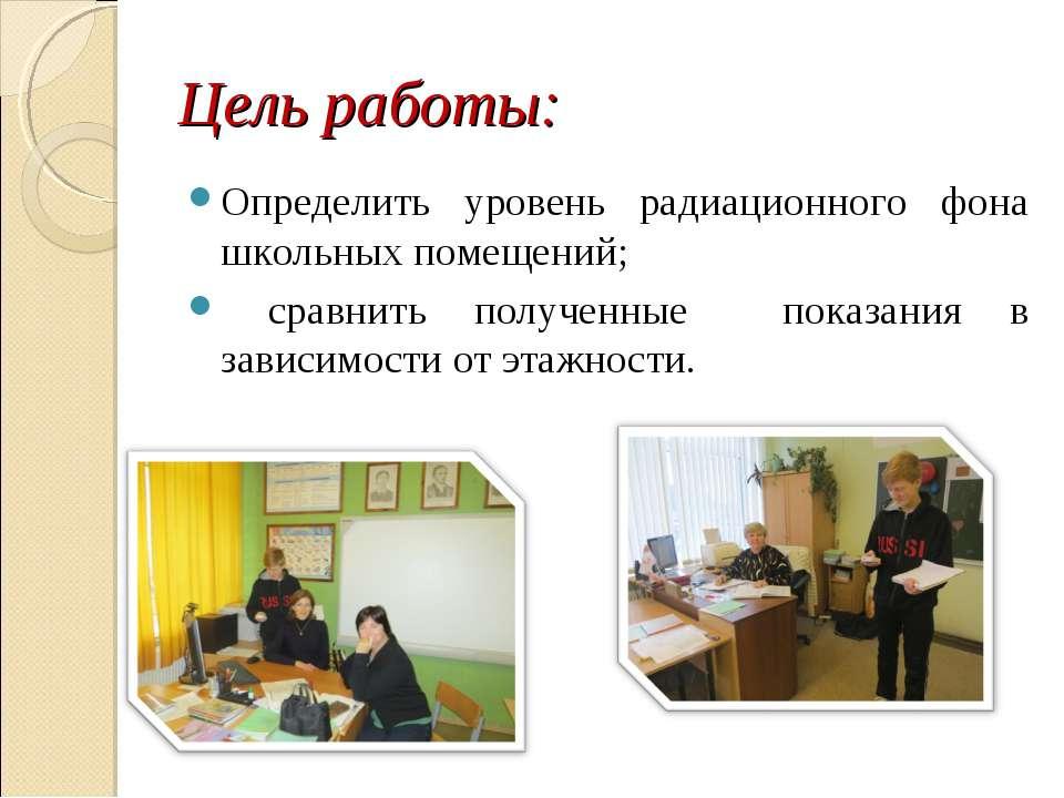 Цель работы: Определить уровень радиационного фона школьных помещений; сравни...