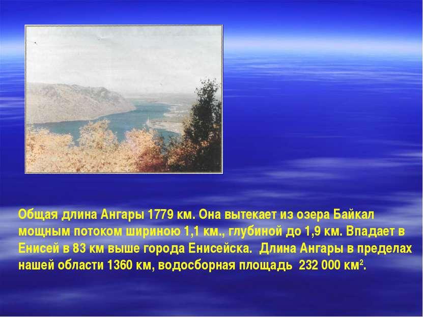 Общая длина Ангары 1779 км. Она вытекает из озера Байкал мощным потоком ширин...