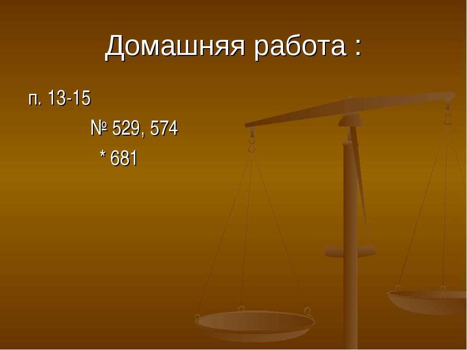 Домашняя работа : п. 13-15 № 529, 574 * 681