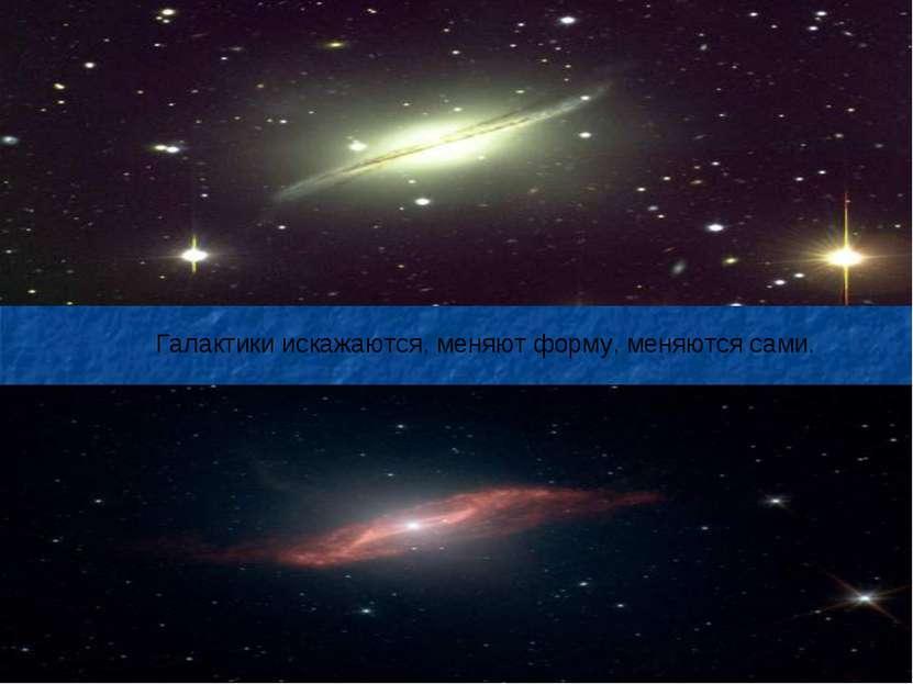 Галактики искажаются, меняют форму, меняются сами.