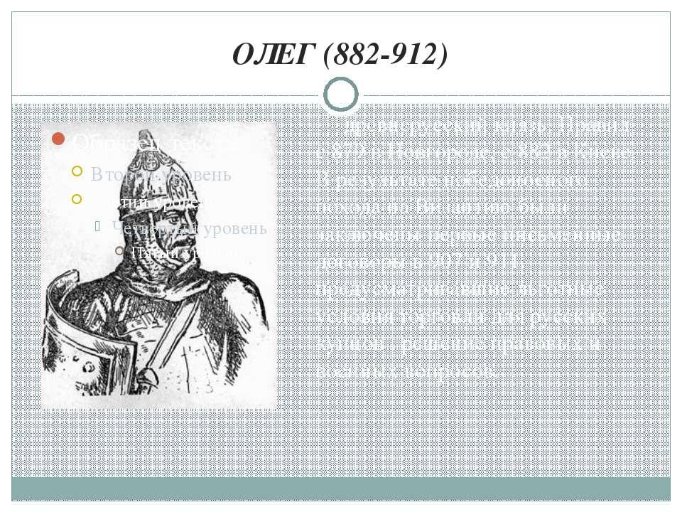 ОЛЕГ (882-912) древнерусский князь. Правил с 879 в Новгороде, с 882 в Киеве. ...