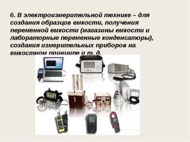 6. В электроизмерительной технике – для создания образцов емкости, получения ...