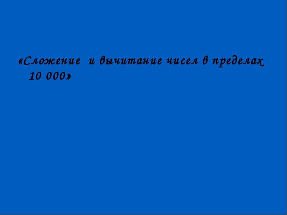«Сложение и вычитание чисел в пределах 10 000»