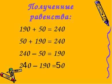 Полученные равенства: 190 + 50 = 240 50 + 190 = 240 240 – 50 = 190 240 – 190 =50