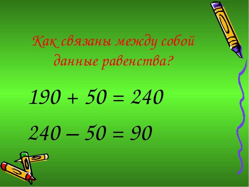 Как связаны между собой данные равенства? 190 + 50 = 240 240 – 50 = 90