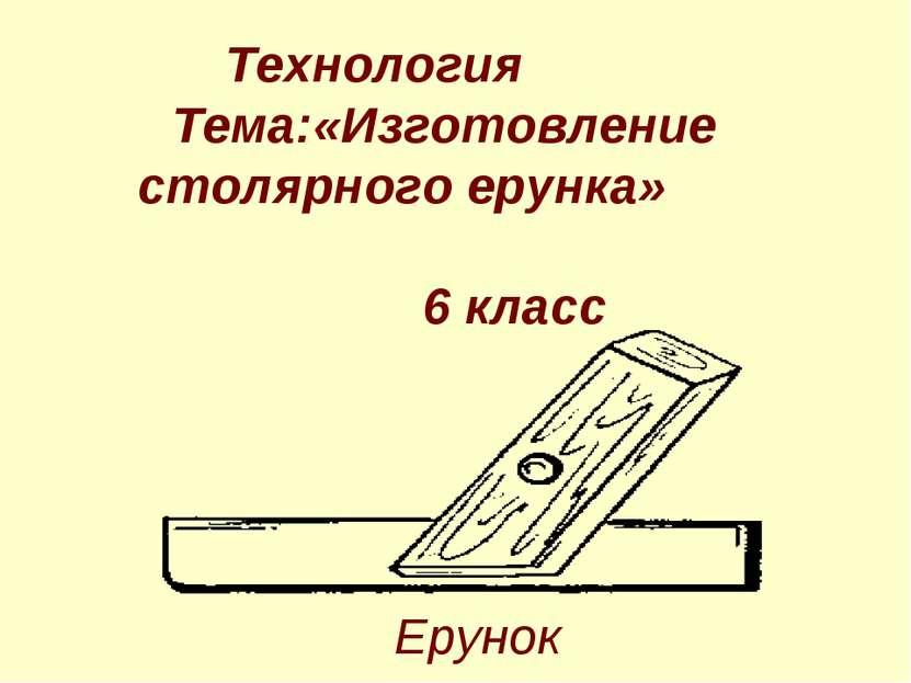 Ерунок Технология Тема:«Изготовление столярного ерунка» 6 класс