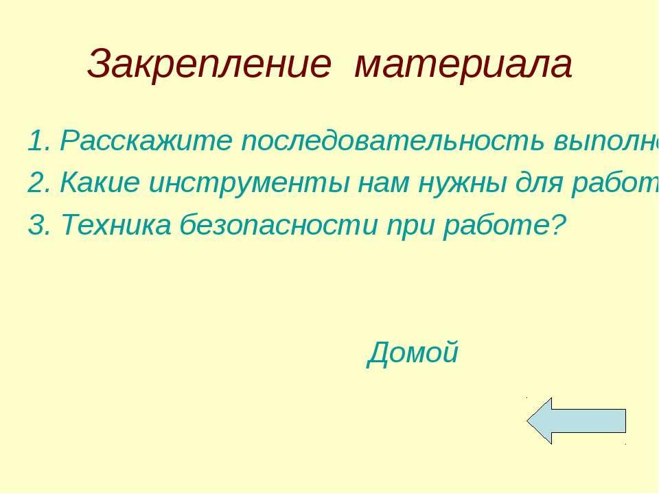 Закрепление материала 1. Расскажите последовательность выполнения изделия. 2....