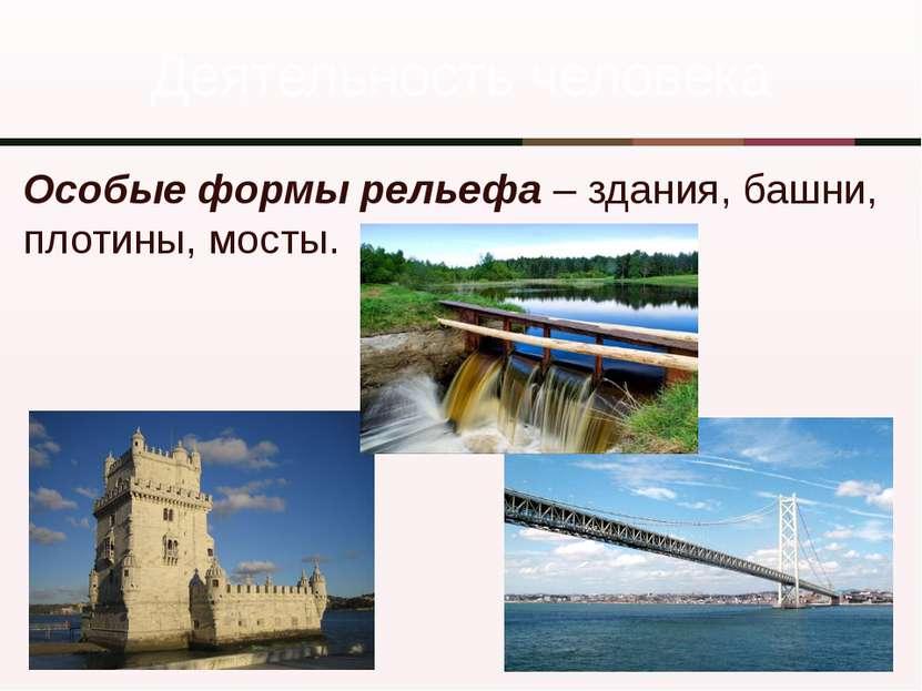Деятельность человека Особые формы рельефа – здания, башни, плотины, мосты.