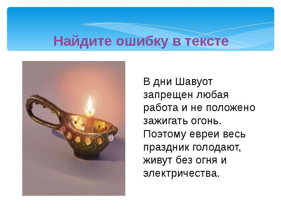 В дни Шавуот запрещен любая работа и не положено зажигать огонь. Поэтому евре...
