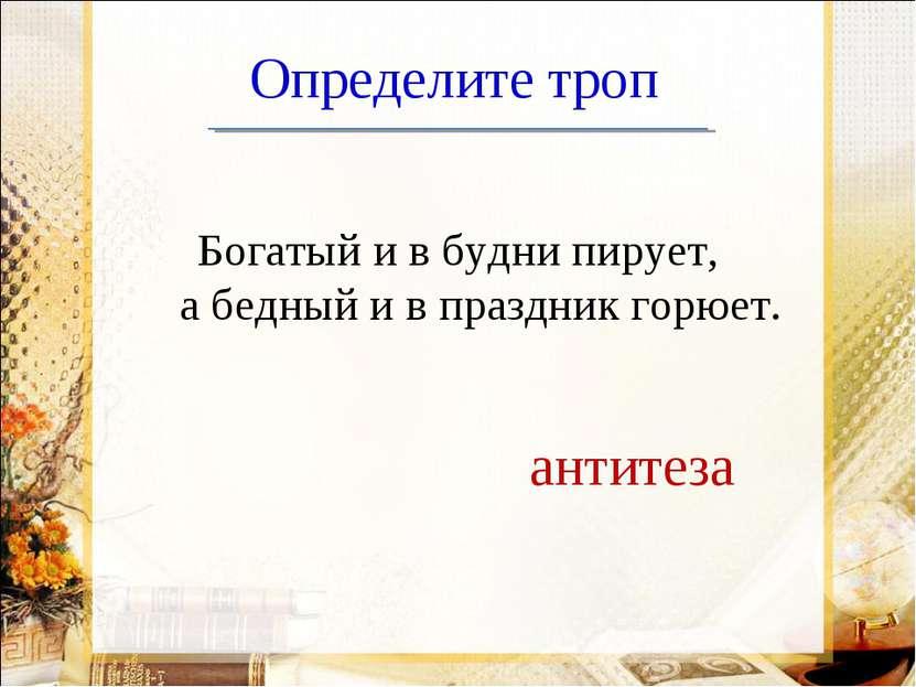 Определите троп Богатый и в будни пирует, а бедный и в праздник горюет. антитеза