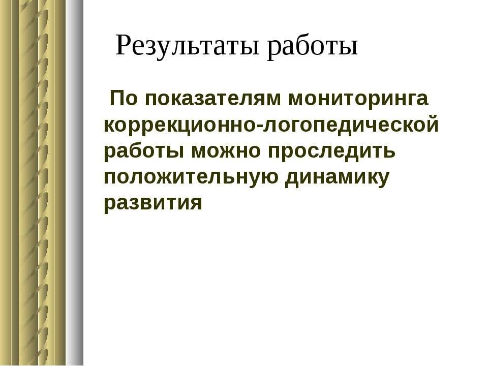 Результаты работы По показателям мониторинга коррекционно-логопедической рабо...