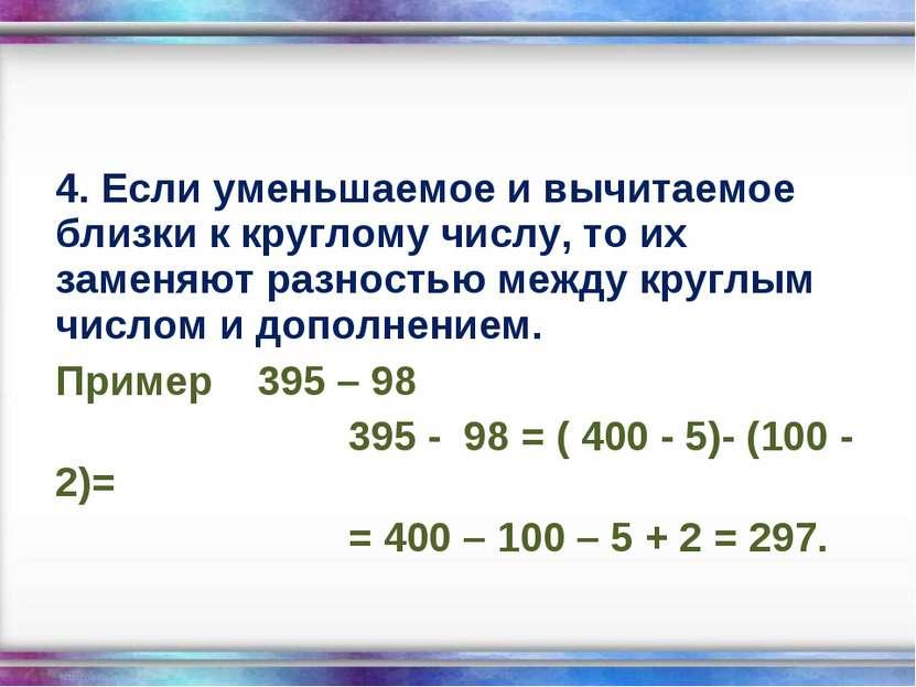 4. Если уменьшаемое и вычитаемое близки к круглому числу, то их заменяют разн...